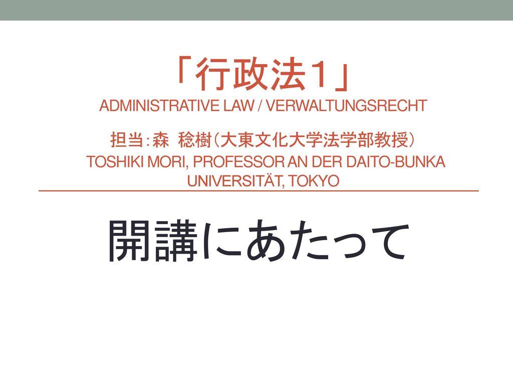 「行政法1」 administrative Law / verwaltungsrecht 担当:森 稔樹(大東文化大学法学部教授) Toshiki Mori, Professor an der Daito-Bunka Universität, Tokyo