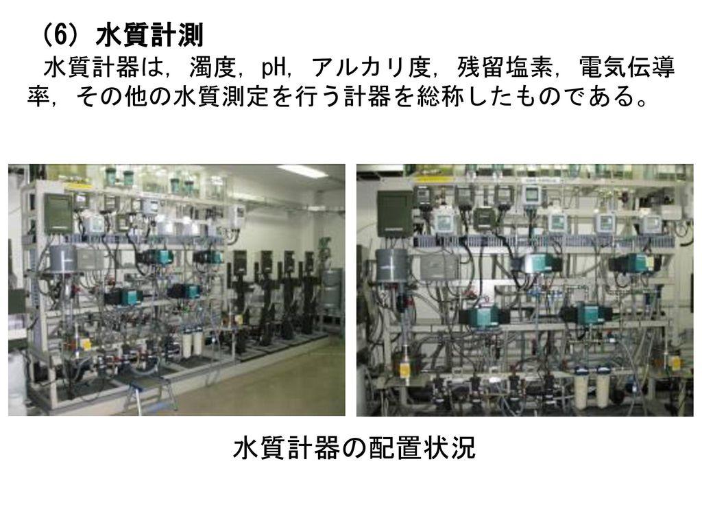 (6)水質計測 水質計器は,濁度,pH,アルカリ度,残留塩素,電気伝導率,その他の水質測定を行う計器を総称したものである。