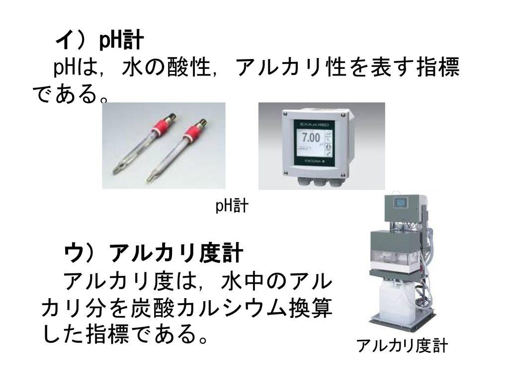 イ)pH計 pHは,水の酸性,アルカリ性を表す指標である。