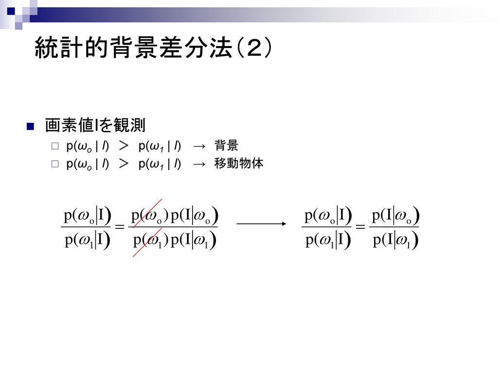 統計的背景差分法(2) 画素値Iを観測 p(ωo | I) > p(ω1 | I) → 背景