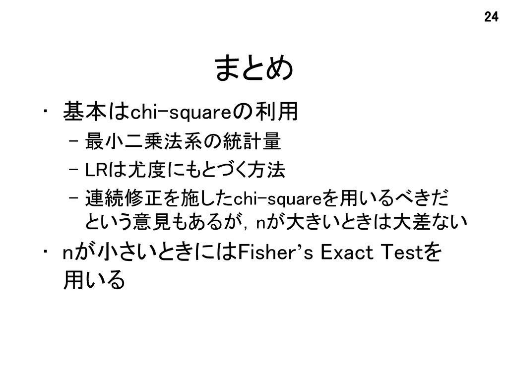 まとめ 基本はchi-squareの利用 nが小さいときにはFisher's Exact Testを 用いる 最小二乗法系の統計量