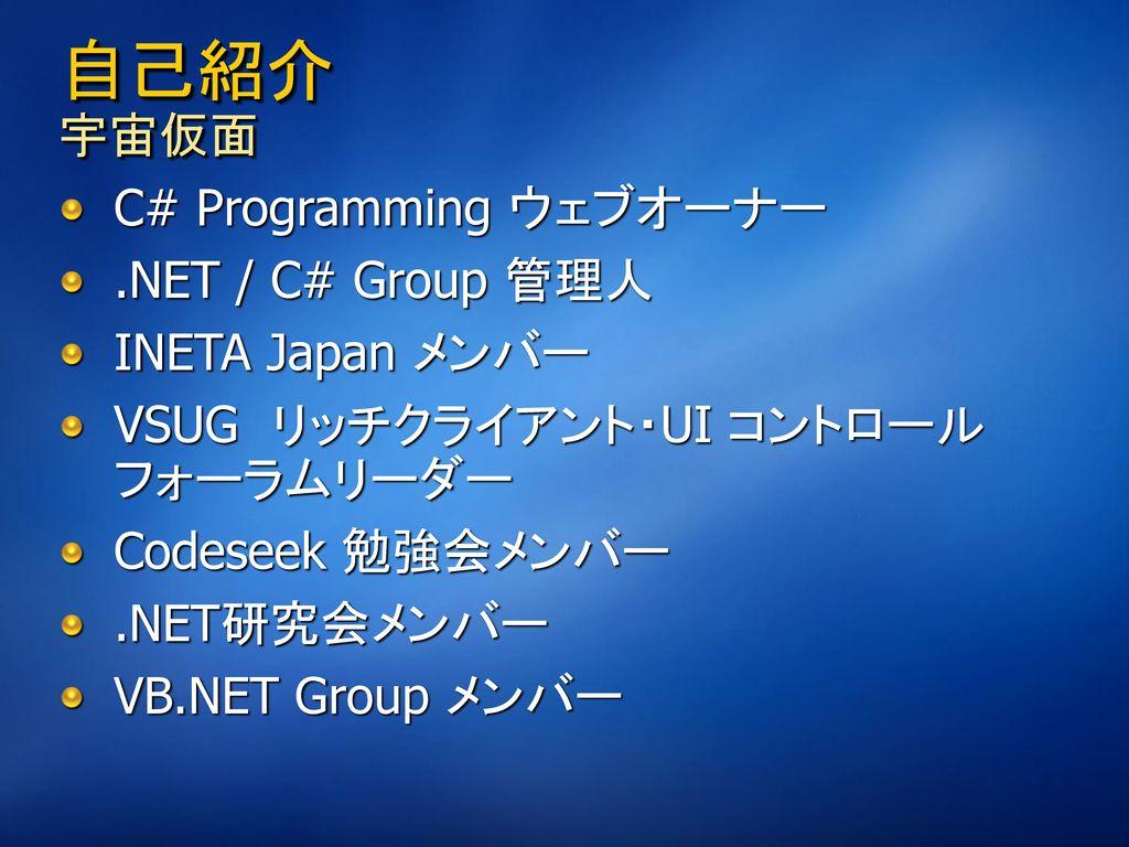 自己紹介 宇宙仮面 C# Programming ウェブオーナー .NET / C# Group 管理人 INETA Japan メンバー