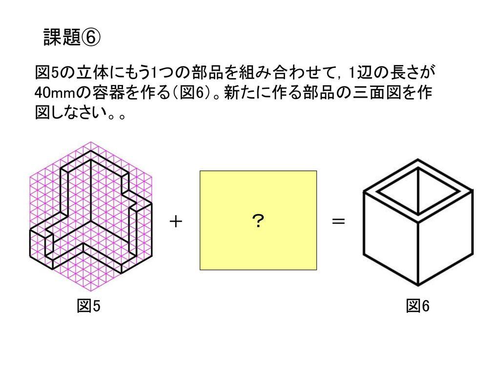 課題⑥ ? 図5の立体にもう1つの部品を組み合わせて,1辺の長さが40mmの容器を作る(図6)。新たに作る部品の三面図を作図しなさい。。 +