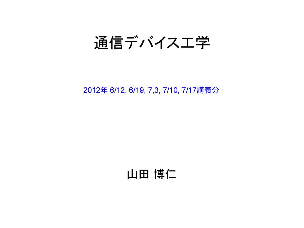 通信デバイス工学 2012年 6/12, 6/19, 7,3, 7/10, 7/17講義分 山田 博仁