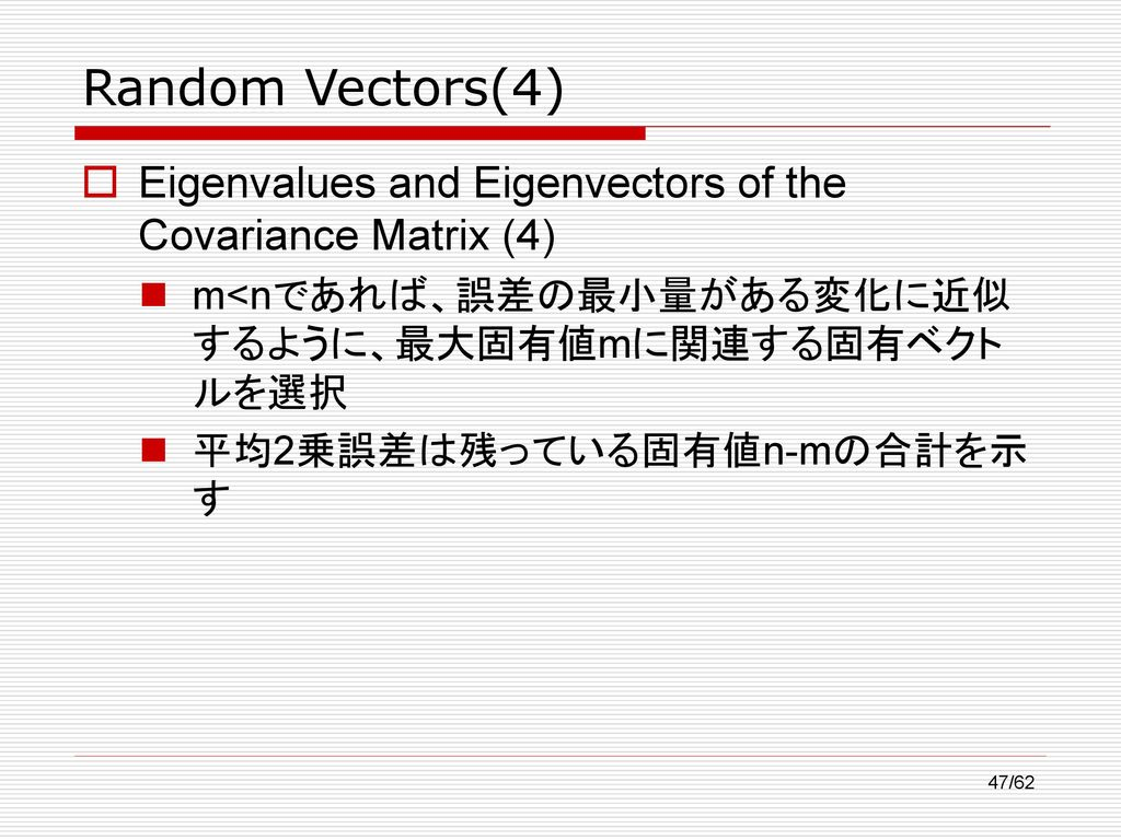 Random Vectors(4) Eigenvalues and Eigenvectors of the Covariance Matrix (4) m<nであれば、誤差の最小量がある変化に近似するように、最大固有値mに関連する固有ベクトルを選択.