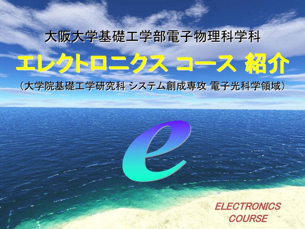 大阪大学 基礎工学部 電 子 物 理 科 学 科 エレクトロニクスコース 物性物理科学コース.