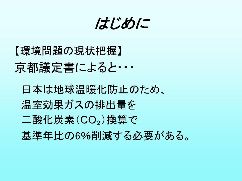 はじめに 京都議定書によると・・・ 【環境問題の現状把握】 日本は地球温暖化防止のため、 温室効果ガスの排出量を 二酸化炭素(CO₂)換算で