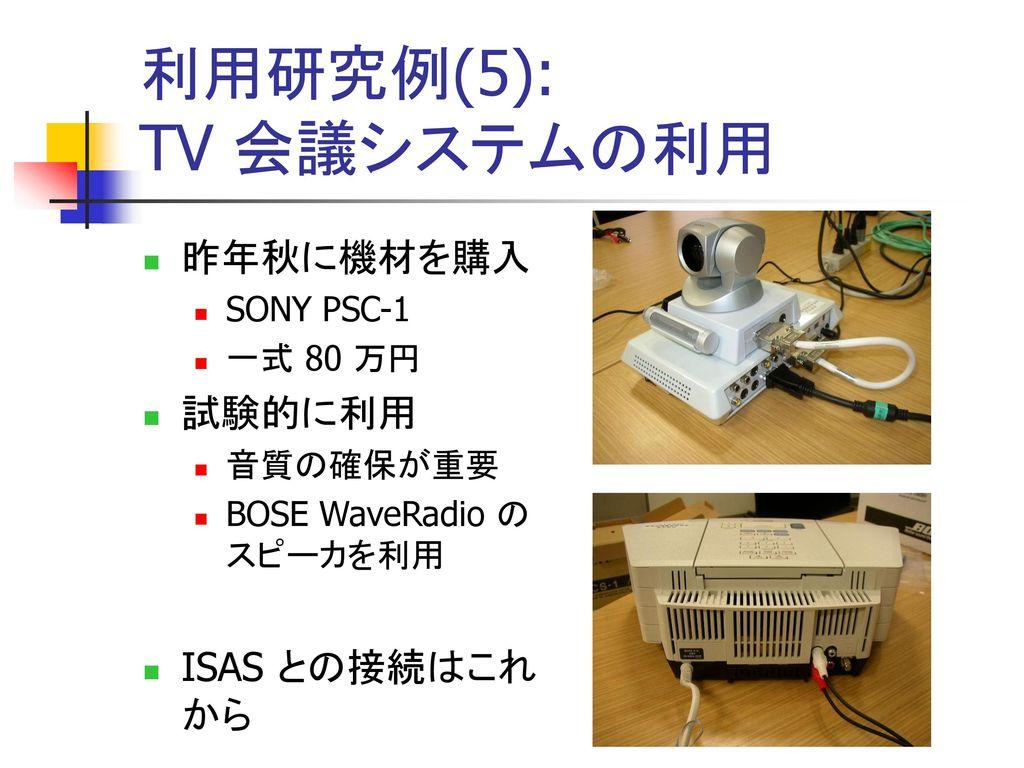 利用研究例(5): TV 会議システムの利用 昨年秋に機材を購入 試験的に利用 ISAS との接続はこれから SONY PSC-1