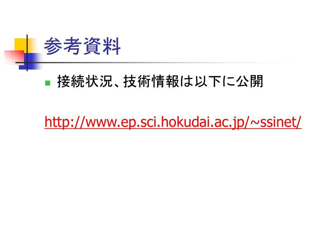 参考資料 接続状況、技術情報は以下に公開 http://www.ep.sci.hokudai.ac.jp/~ssinet/
