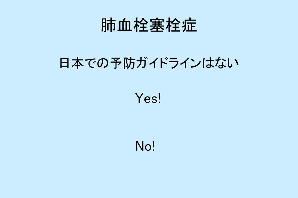 肺血栓塞栓症 日本での予防ガイドラインはない Yes! No!