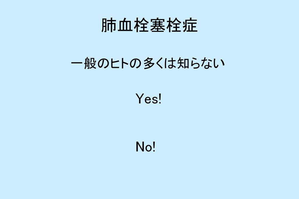 肺血栓塞栓症 一般のヒトの多くは知らない Yes! No!