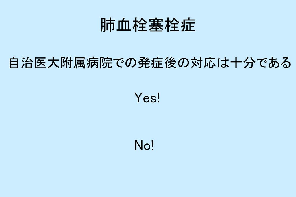 肺血栓塞栓症 自治医大附属病院での発症後の対応は十分である Yes! No!