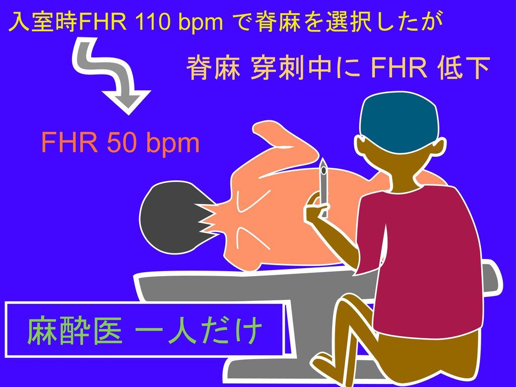 入室時FHR 110 bpm で脊麻を選択したが 脊麻 穿刺中に FHR 低下 FHR 50 bpm 麻酔医 一人だけ
