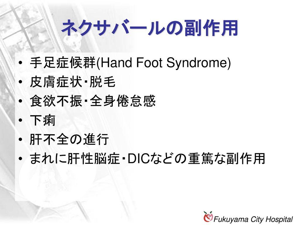 ネクサバールの副作用 手足症候群(Hand Foot Syndrome) 皮膚症状・脱毛 食欲不振・全身倦怠感 下痢 肝不全の進行
