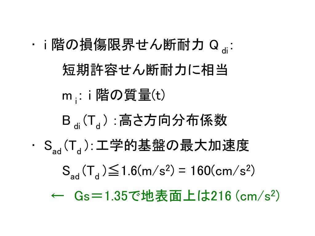 i 階の損傷限界せん断耐力 Q di: 短期許容せん断耐力に相当. m i: i 階の質量(t) B di (Td ) :高さ方向分布係数. Sad (Td ):工学的基盤の最大加速度. Sad (Td )≦1.6(m/s2) = 160(cm/s2)