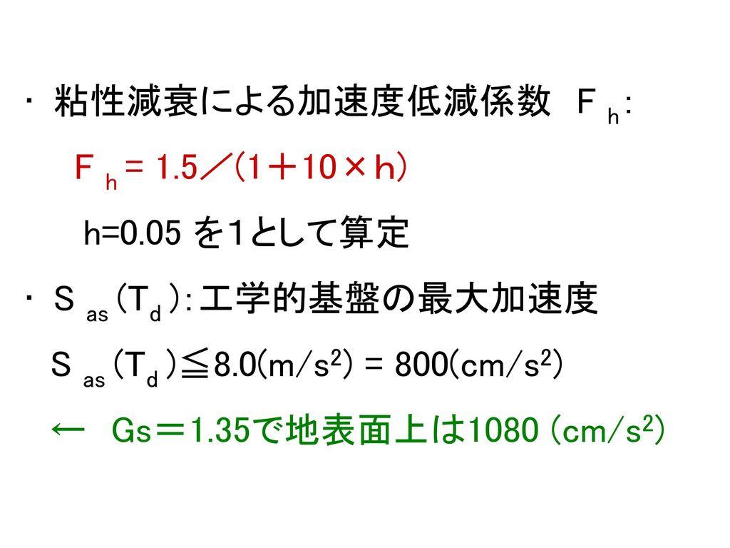 粘性減衰による加速度低減係数 F h: F h = 1.5/(1+10×h) h=0.05 を1として算定. S as (Td ):工学的基盤の最大加速度. S as (Td )≦8.0(m/s2) = 800(cm/s2)