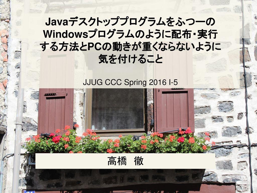 JavaデスクトッププログラムをふつーのWindowsプログラムのように配布・実行 する方法とPCの動きが重くならないように 気を付けること JJUG CCC Spring 2016 I-5