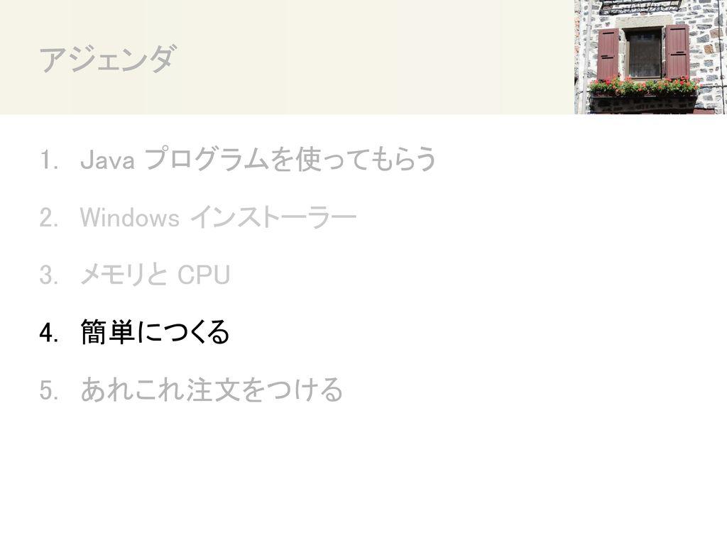 アジェンダ Java プログラムを使ってもらう Windows インストーラー メモリと CPU 簡単につくる あれこれ注文をつける