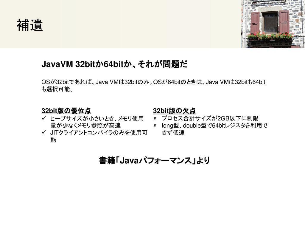 補遺 JavaVM 32bitか64bitか、それが問題だ 書籍「Javaパフォーマンス」より 32bit版の優位点 32bit版の欠点