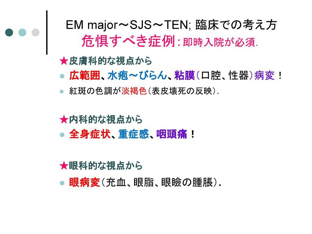 EM major~SJS~TEN; 臨床での考え方 危惧すべき症例:即時入院が必須.