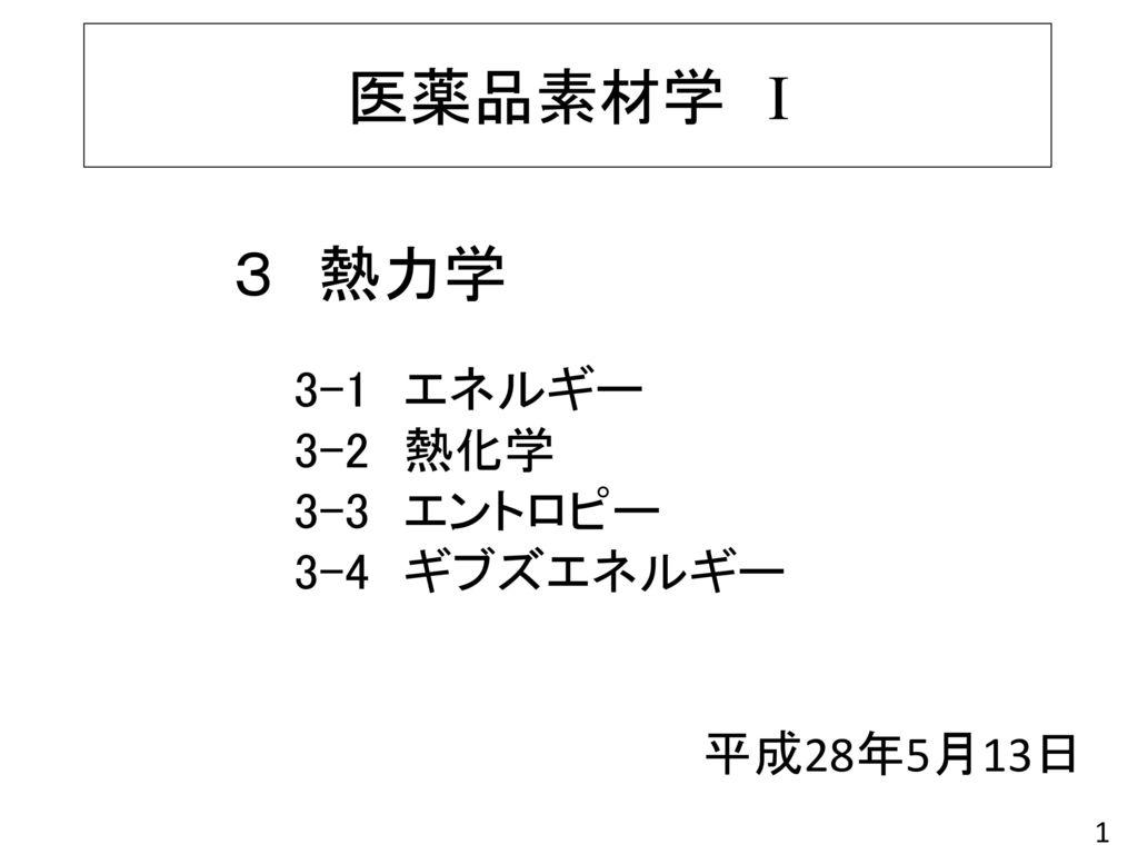 医薬品素材学 I 3 熱力学 3-1 エネルギー 3-2 熱化学 3-3 エントロピー 3-4 ギブズエネルギー 平成28年5月13日