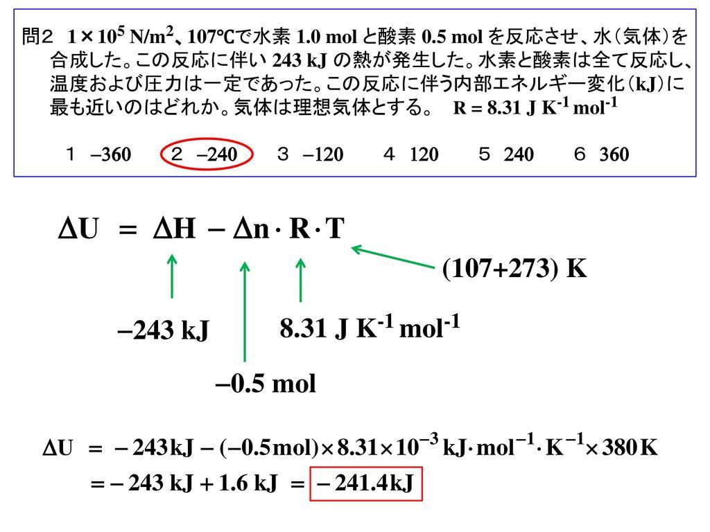 問2 1×105 N/m2、107℃で水素 1.0 mol と酸素 0.5 mol を反応させ、水(気体)を合成した。この反応に伴い 243 kJ の熱が発生した。水素と酸素は全て反応し、温度および圧力は一定であった。この反応に伴う内部エネルギー変化(kJ)に最も近いのはどれか。気体は理想気体とする。 R = 8.31 J K-1 mol-1