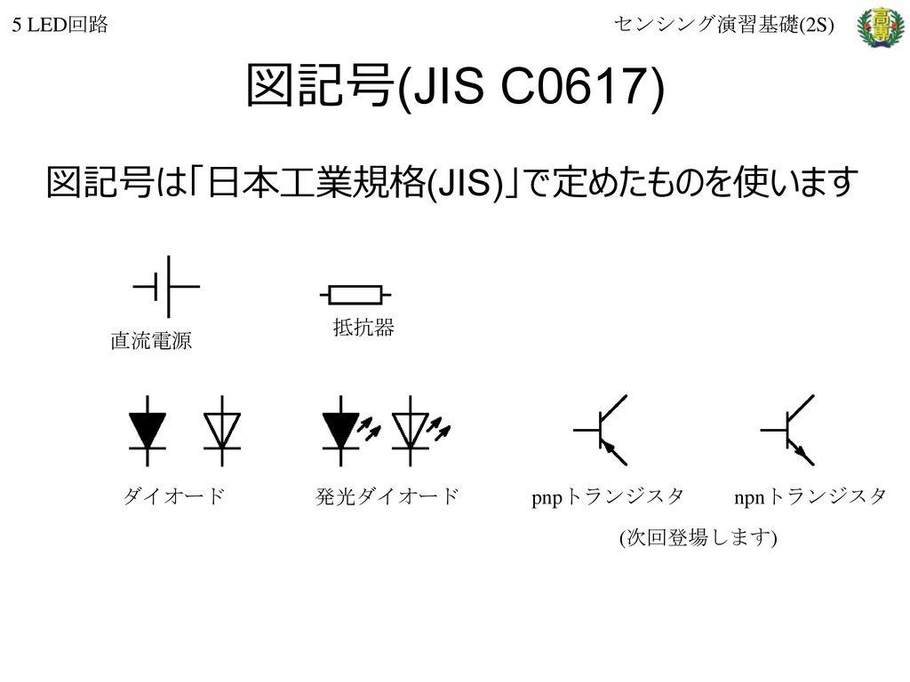 図記号(JIS C0617) 図記号は「日本工業規格(JIS)」で定めたものを使います 5 LED回路 センシング演習基礎(2S) 抵抗器