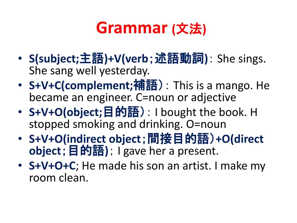 Grammar (文法) S(subject;主語)+V(verb;述語動詞): She sings. She sang well yesterday.