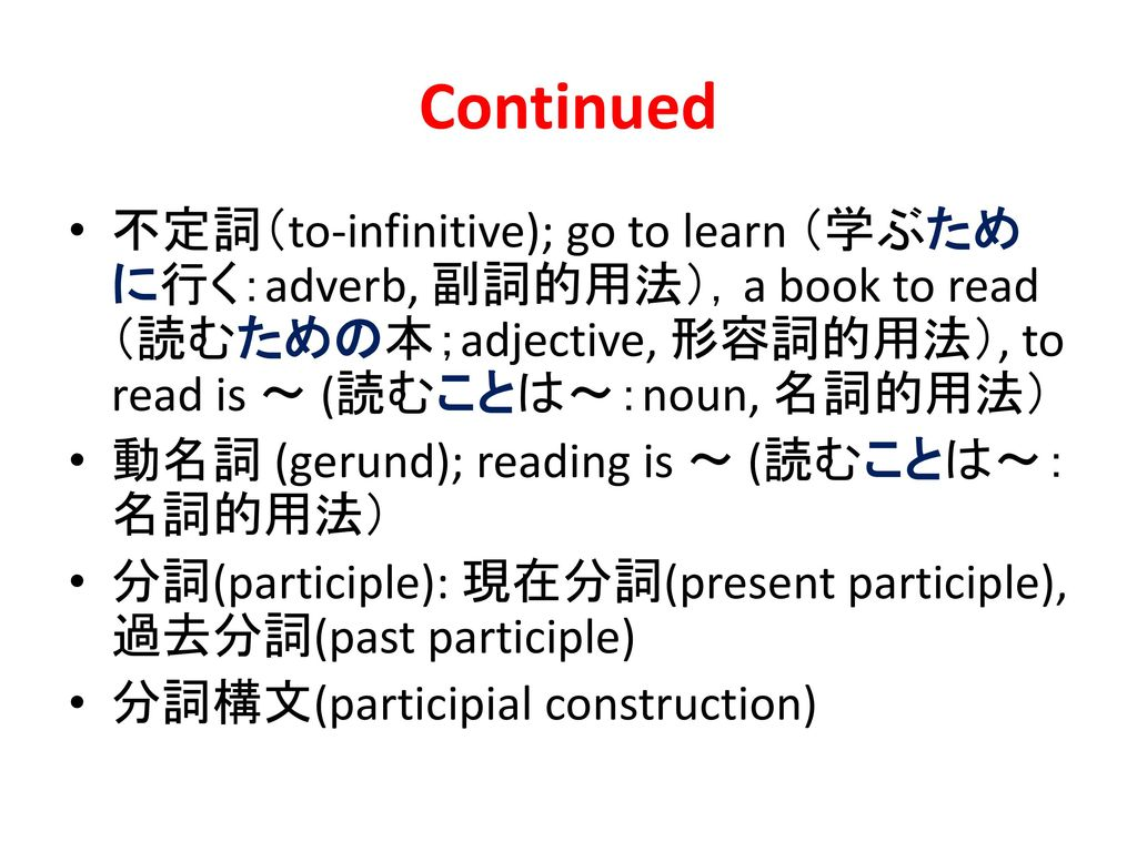 Continued 不定詞(to-infinitive); go to learn (学ぶために行く:adverb, 副詞的用法),a book to read (読むための本;adjective, 形容詞的用法), to read is ~ (読むことは~:noun, 名詞的用法)