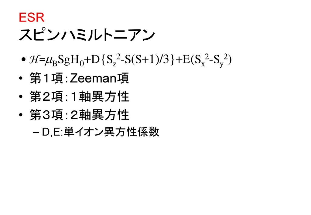 H=BSgH0+D{Sz2-S(S+1)/3}+E(Sx2-Sy2) 第1項:Zeeman項 第2項:1軸異方性 第3項:2軸異方性