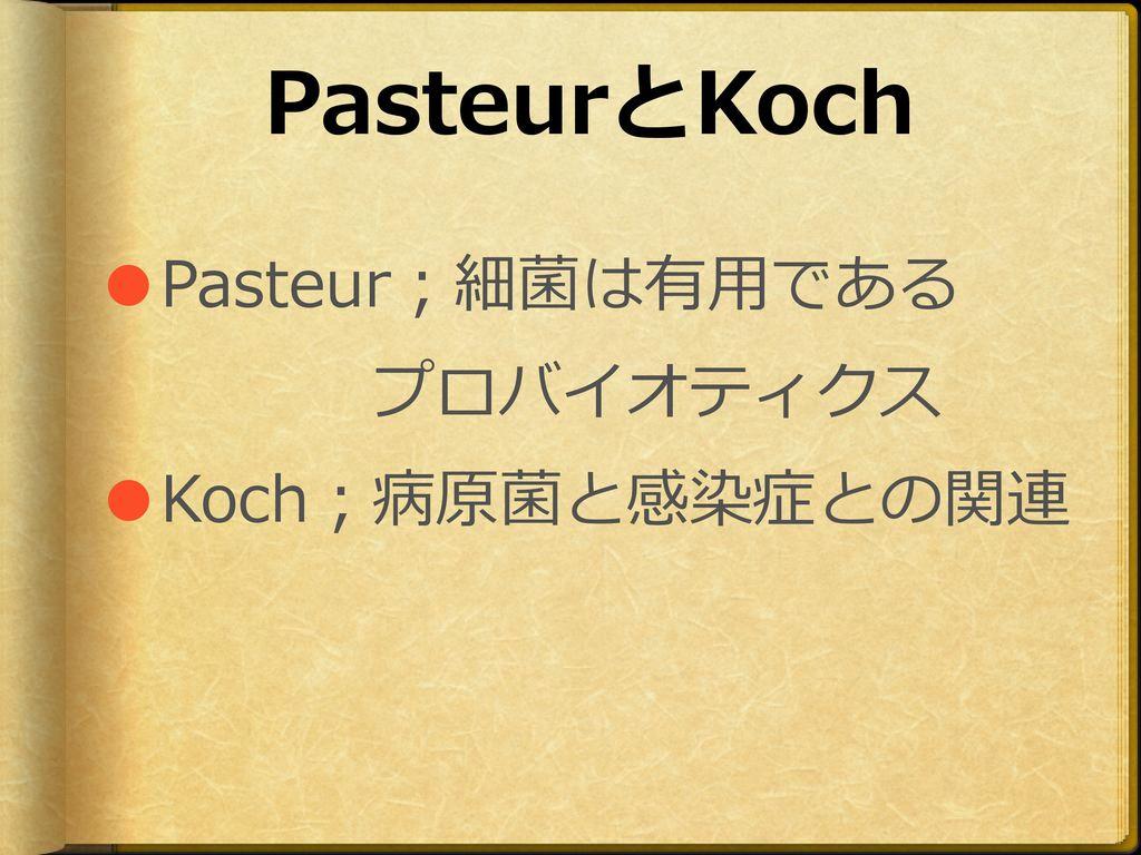 PasteurとKoch ●Pasteur;細菌は有用である プロバイオティクス ●Koch;病原菌と感染症との関連