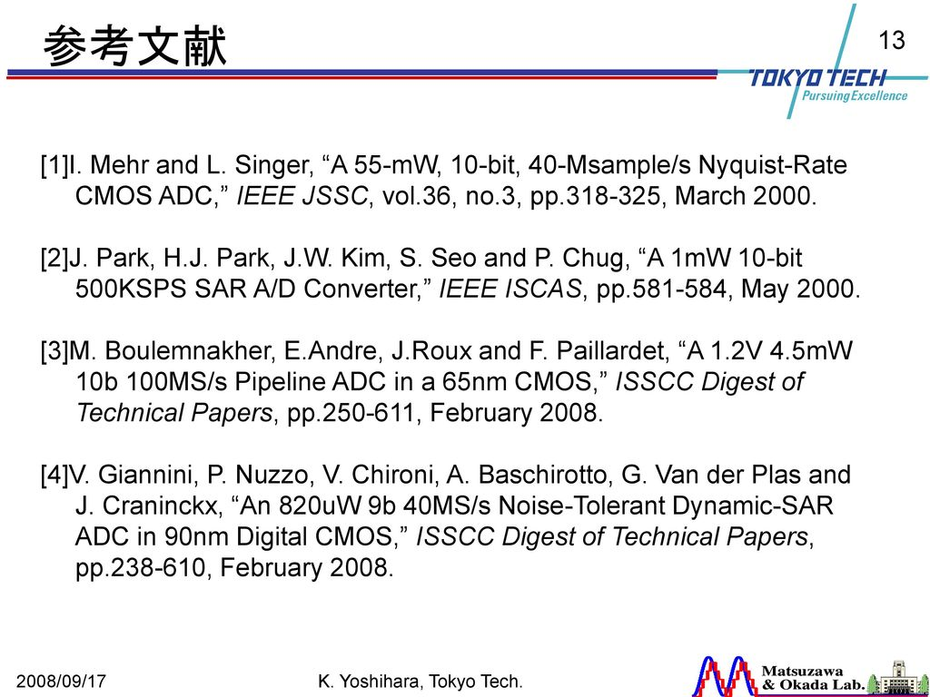 参考文献 [1]I. Mehr and L. Singer, A 55-mW, 10-bit, 40-Msample/s Nyquist-Rate CMOS ADC, IEEE JSSC, vol.36, no.3, pp , March