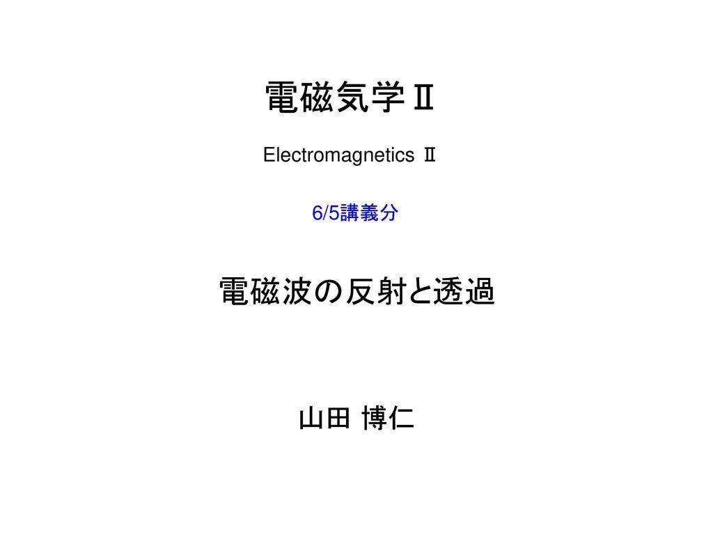 電磁気学Ⅱ Electromagnetics Ⅱ 6/5講義分 電磁波の反射と透過 山田 博仁