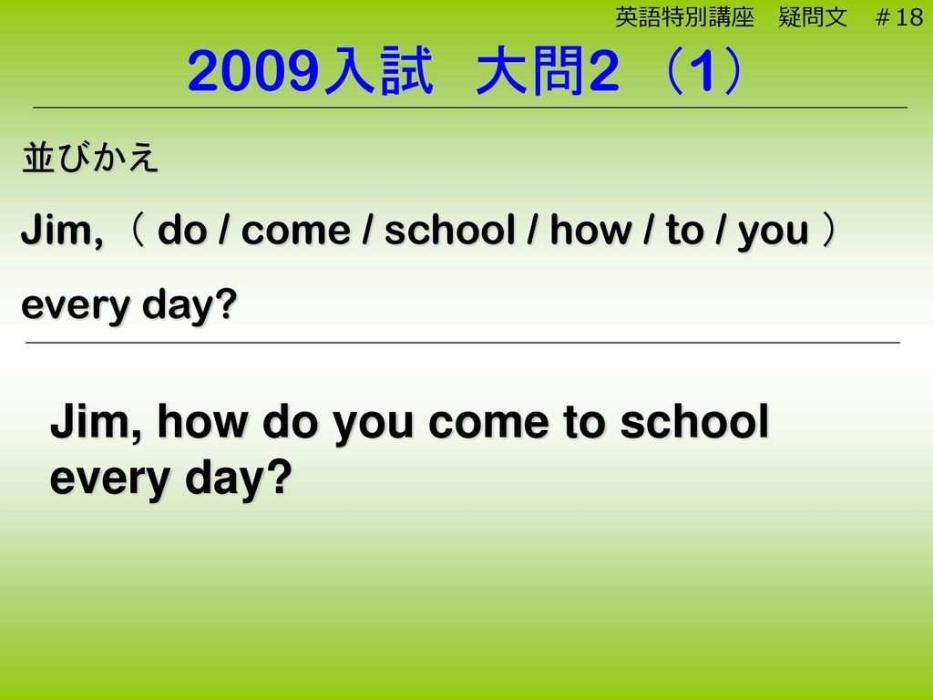 2009入試 大問2 (1) Jim, how do you come to school every day