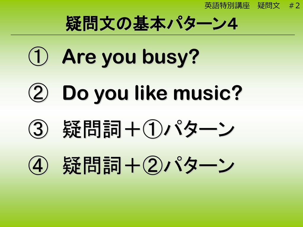 Are you busy Do you like music 疑問詞+①パターン 疑問詞+②パターン 疑問文の基本パターン4