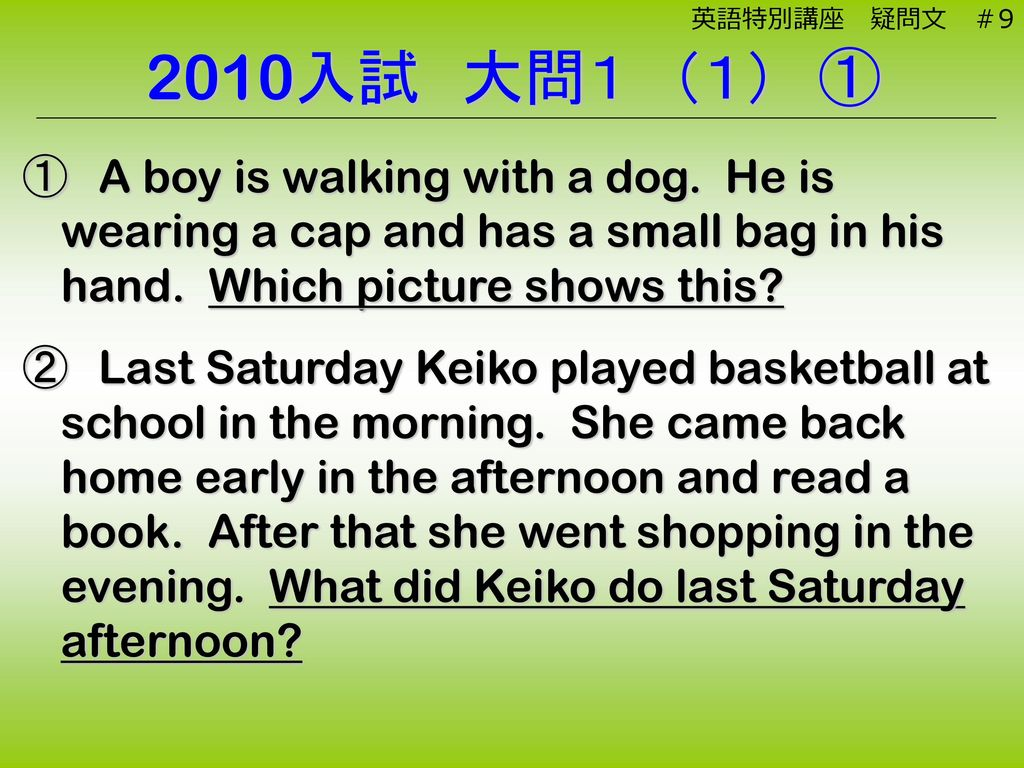 英語特別講座 疑問文 #9 2010入試 大問1 (1) ①. ① A boy is walking with a dog. He is wearing a cap and has a small bag in his hand. Which picture shows this