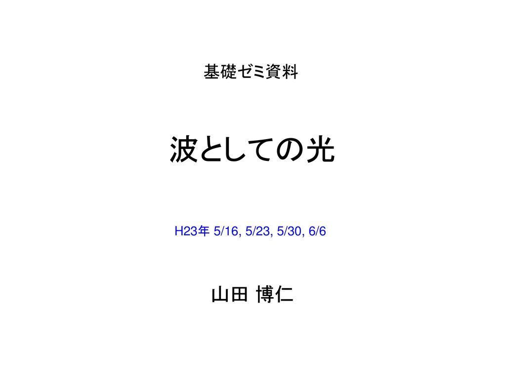 基礎ゼミ資料 波としての光 H23年 5/16, 5/23, 5/30, 6/6 山田 博仁
