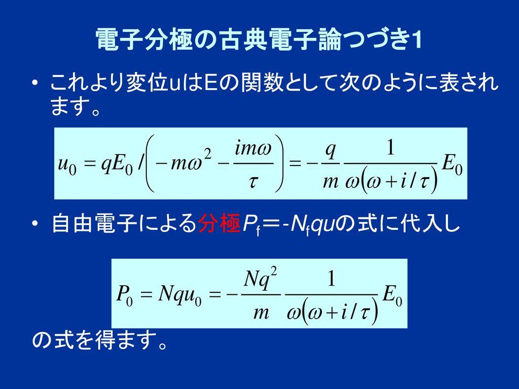 電子分極の古典電子論つづき1 これより変位uはEの関数として次のように表されます。 自由電子による分極Pf=-Nfquの式に代入し