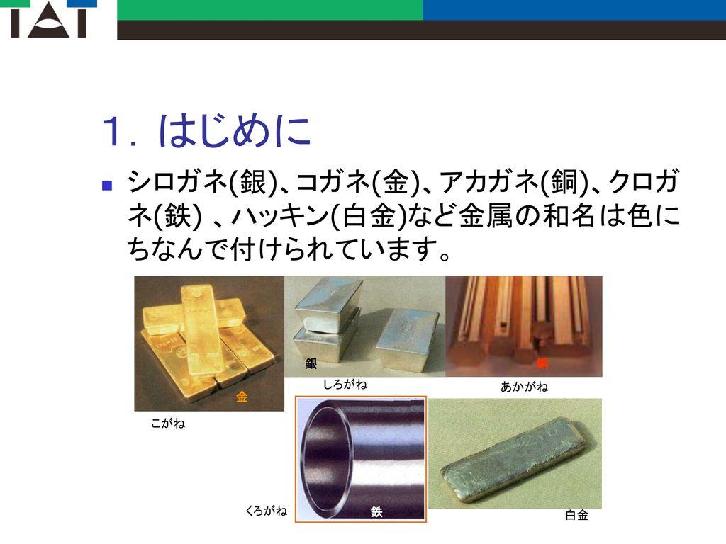 1.はじめに シロガネ(銀)、コガネ(金)、アカガネ(銅)、クロガネ(鉄) 、ハッキン(白金)など金属の和名は色にちなんで付けられています。