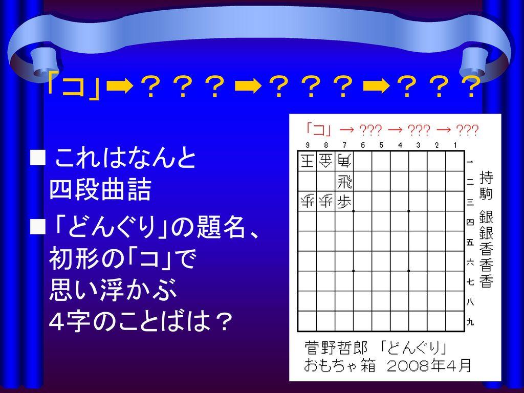 「コ」➡???➡???➡??? これはなんと 四段曲詰 「どんぐり」の題名、初形の「コ」で 思い浮かぶ 4字のことばは?