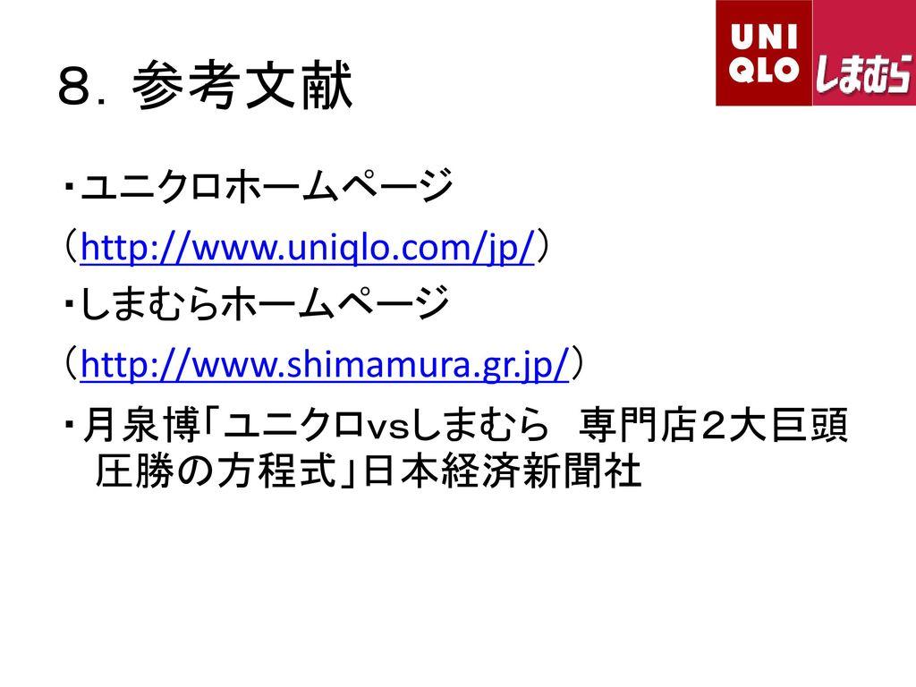 8.参考文献 ・ユニクロホームページ (http://www.uniqlo.com/jp/) ・しまむらホームページ