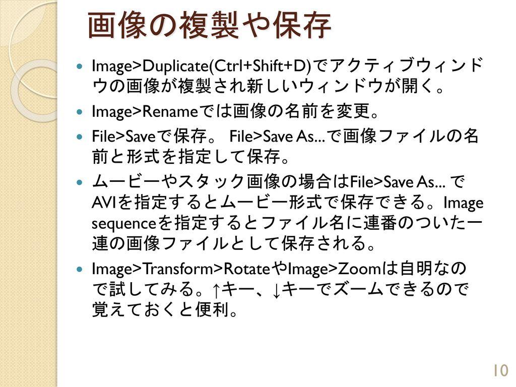 画像の複製や保存 Image>Duplicate(Ctrl+Shift+D)でアクティブウィンド ウの画像が複製され新しいウィンドウが開く。 Image>Renameでは画像の名前を変更。 File>Saveで保存。 File>Save As...で画像ファイルの名 前と形式を指定して保存。