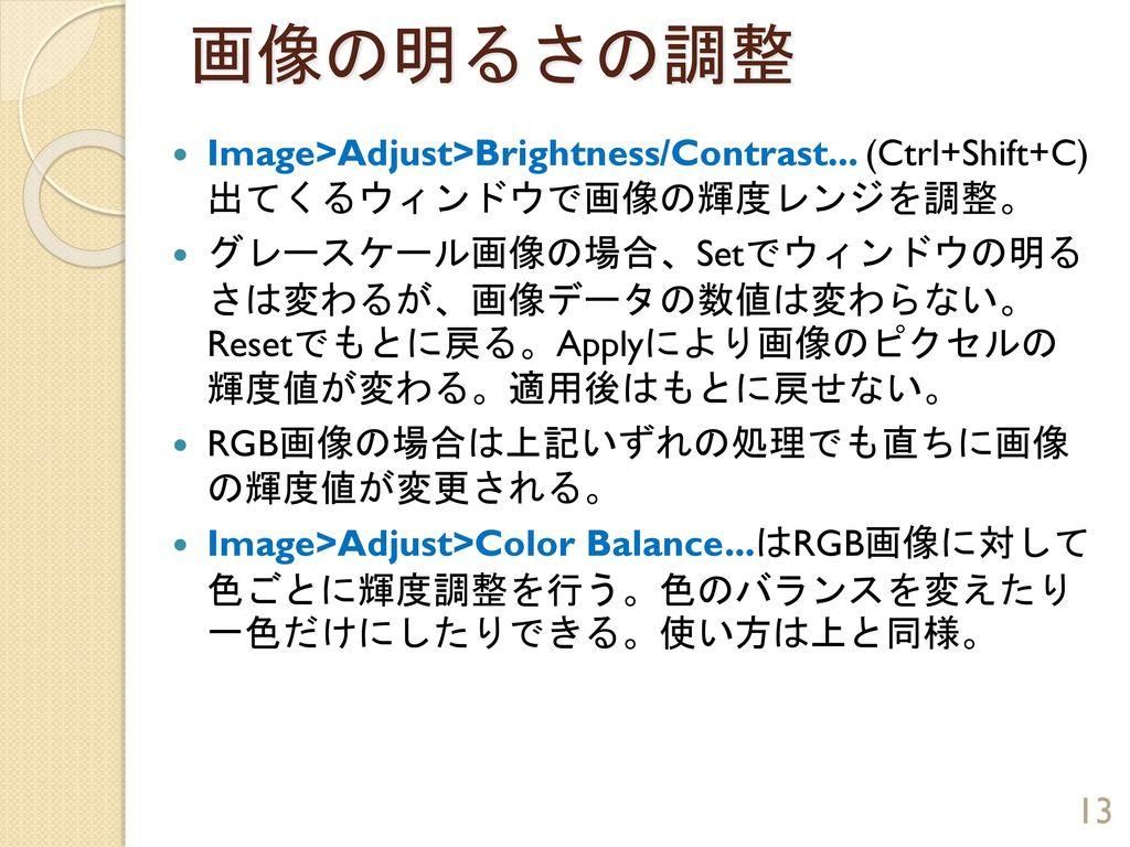 画像の明るさの調整 Image>Adjust>Brightness/Contrast... (Ctrl+Shift+C) 出てくるウィンドウで画像の輝度レンジを調整。