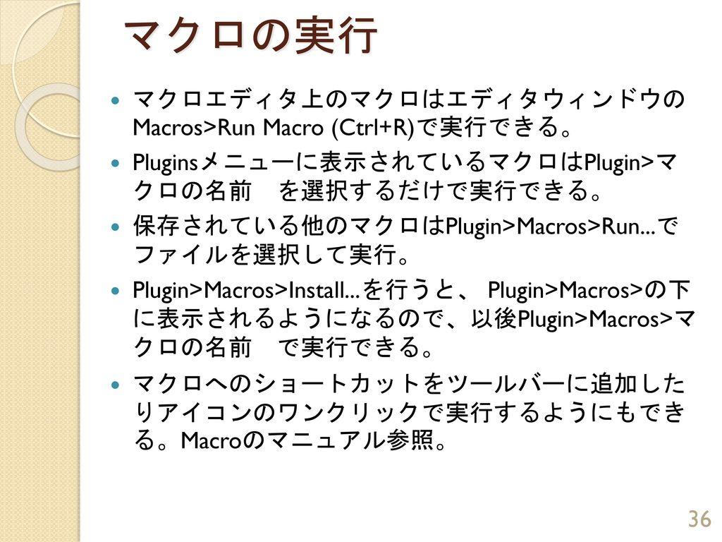 マクロの実行 マクロエディタ上のマクロはエディタウィンドウの Macros>Run Macro (Ctrl+R)で実行できる。