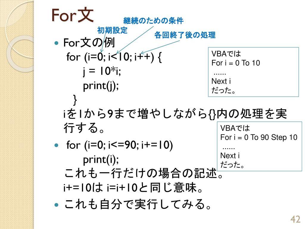 For文 継続のための条件. 初期設定. 各回終了後の処理. For文の例 for (i=0; i<10; i++) { j = 10*i; print(j); } iを1から9まで増やしながら{}内の処理を実 行する。