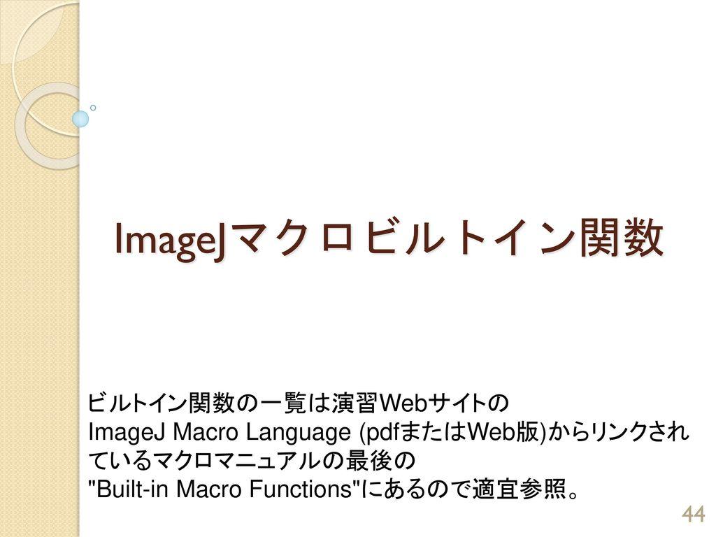 ImageJマクロビルトイン関数 ビルトイン関数の一覧は演習Webサイトの ImageJ Macro Language (pdfまたはWeb版)からリンクされ ているマクロマニュアルの最後の Built-in Macro Functions にあるので適宜参照。