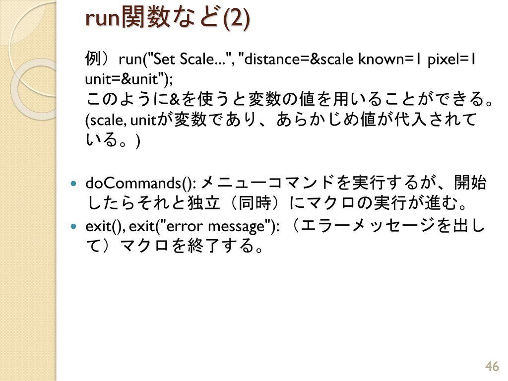 run関数など(2) 例)run( Set Scale... , distance=&scale known=1 pixel=1 unit=&unit ); このように&を使うと変数の値を用いることができる。(scale, unitが変数であり、あらかじめ値が代入されている。)