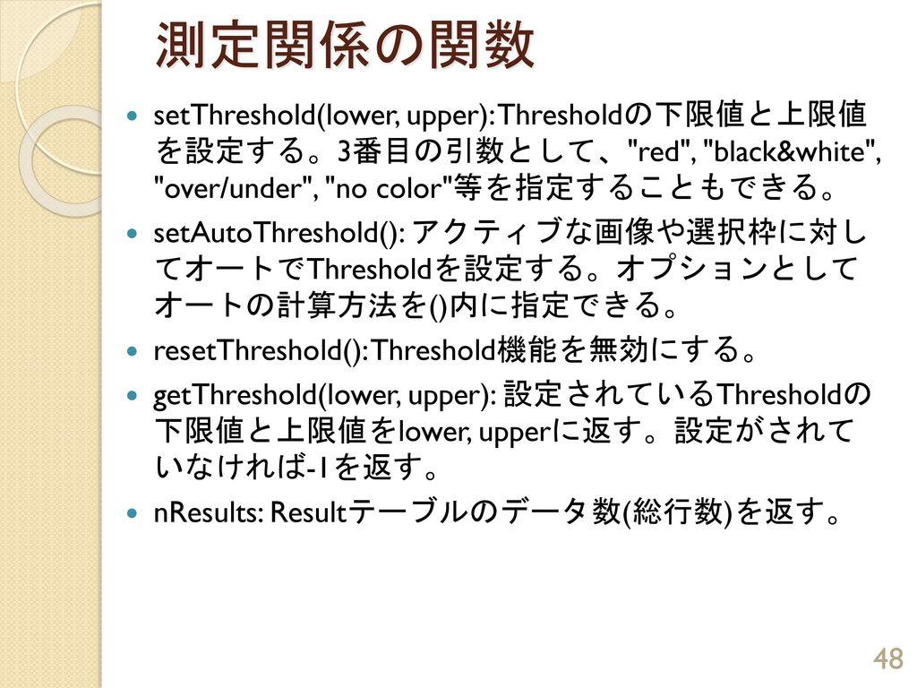 測定関係の関数 setThreshold(lower, upper): Thresholdの下限値と上限値 を設定する。3番目の引数として、 red , black&white , over/under , no color 等を指定することもできる。