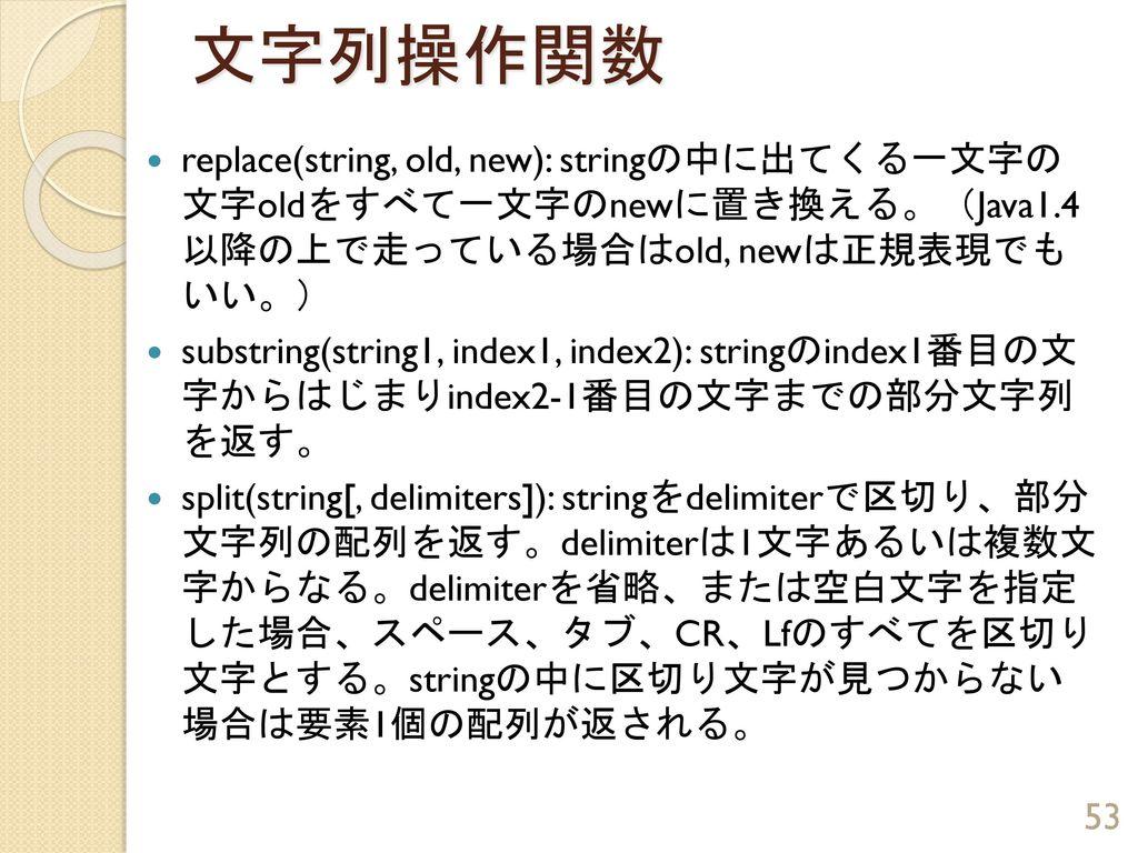 文字列操作関数 replace(string, old, new): stringの中に出てくる一文字の 文字oldをすべて一文字のnewに置き換える。(Java1.4 以降の上で走っている場合はold, newは正規表現でも いい。)