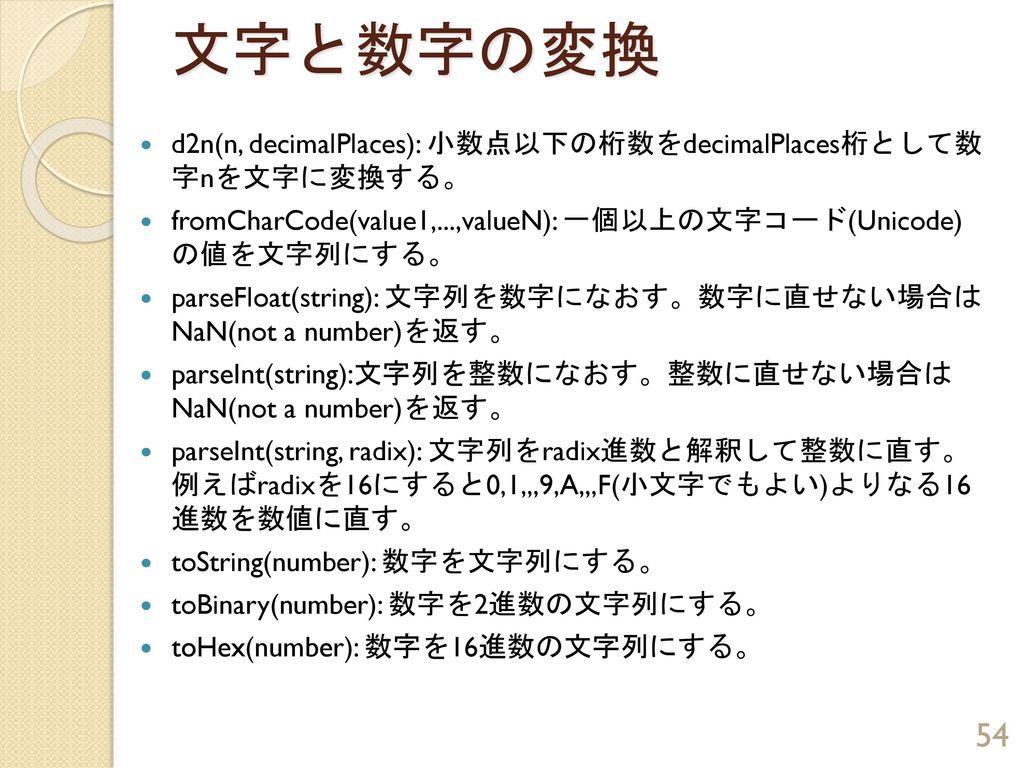 文字と数字の変換 d2n(n, decimalPlaces): 小数点以下の桁数をdecimalPlaces桁として数 字nを文字に変換する。 fromCharCode(value1,...,valueN): 一個以上の文字コード(Unicode) の値を文字列にする。
